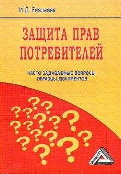 И. Еналеева - Защита прав потребителей: часто задаваемые вопросы, образцы документов