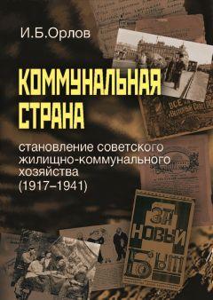Игорь Орлов - Коммунальная страна: становление советского жилищно-коммунального хозяйства (1917–1941)