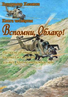 Владимир Казаков - Вспомни, Облако!. Книга четвёртая. Рассказы оботважных пилотах всех времён иотех, кого неотпустилонебо
