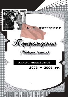 Михаил Кириллов - Перерождение (история болезни). Книга четвертая. 2003–2004 гг.