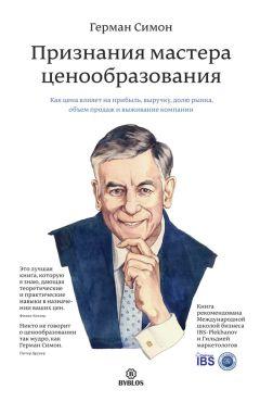 Герман Симон - Признания мастера ценообразования. Как цена влияет на прибыль, выручку, долю рынка, объем продаж ивыживание компании