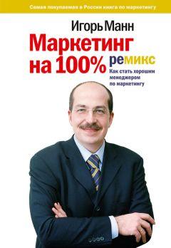 Игорь Манн - Маркетинг на 100%: ремикс: Как стать хорошим менеджером по маркетингу