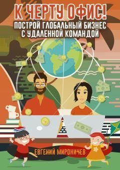 Евгений Мироничев - К черту офис! Построй глобальный бизнес с удаленной командой