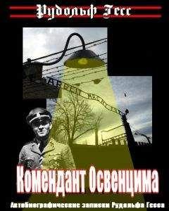 Рудольф Гесс - Комендант Освенцима. Автобиографические записки Рудольфа Гесса