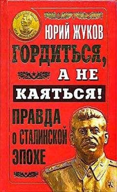 Юрий Жуков - Гордиться, а не каяться! Правда о Сталинской эпохе