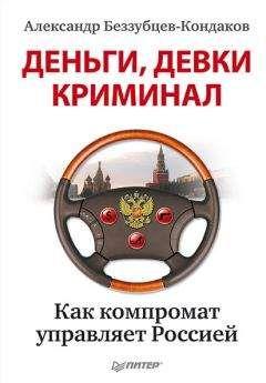 Александр Беззубцев-Кондаков - Деньги, девки, криминал. Как компромат управляет Россией