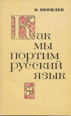 Константин Яковлев - Как мы портим русский язык