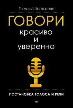 Евгения Шестакова - Говори красиво и уверенно. Постановка голоса и речи