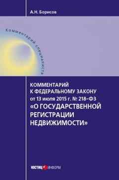 Александр Борисов - Комментарий к Федеральному закону от 13 июля 2015 г. №218-ФЗ «О государственной регистрации недвижимости» (постатейный)