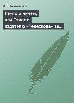 Виссарион Белинский - Ничто о ничем, или Отчет г. издателю «Телескопа» за последнее полугодие (1835) русской литературы