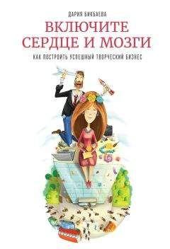 Дария Бикбаева - Включите сердце и мозги. Как построить успешный творческий бизнес