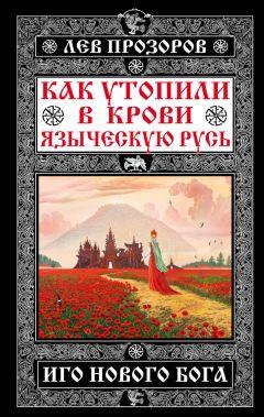 Лев Прозоров - Как утопили в крови Языческую Русь. Иго нового Бога