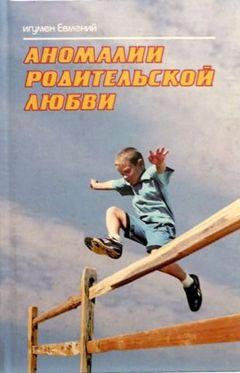 Игумен Евмений - Аномалии родительской любви