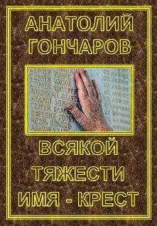 Анатолий Гончаров - Всякой тяжести имя - крест