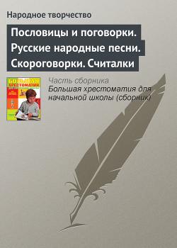 Пословицы и поговорки. Русские народные песни. Скороговорки. Считалки - Автор Неизвестен