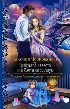 Требуется невеста, или охота на светлую (СИ) - Чернованова Валерия Михайловна