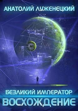 Безликий Император. Восхождение (СИ) - Луженецкий Анатолий
